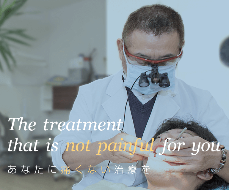 The treatment that is not painful for you あなたに痛くない治療を
